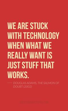 Quote Of The Day: May 16, 2014 - We are stuck with technology when what we really want is just stuff that works. — Douglas Adams, The Salmon of Doubt (2002)
