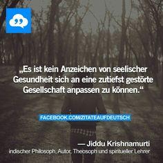 Es ist kein Zeichen von seelischer Gesundheit sich an eine zutiefst gestörte Gesellschaft anpassen zu können. -Jiddu Krishnamurti