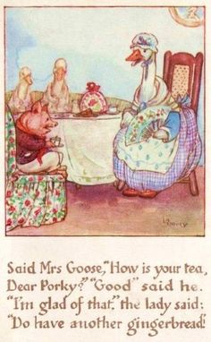 """Said Mrs. Goose, """"How is your tea, dear Porky?"""" """"Good"""" said he. """"I'm glad of that,"""" the lady said; """"Do have another gingerbread."""""""