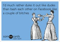 I'd much rather duke it out like dudes than bash each other on Facebook like a couple of b***hes.