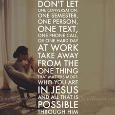 Don't let one conversation,  one semester,  one person,  one text,  one phone call,  or one hard day at work  take away from the one thing that matters most:  who you are in Jesus  and all that is possible through him