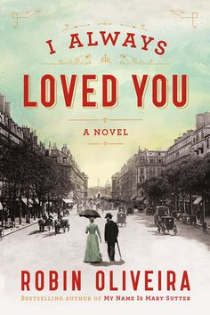 I ALWAYS LOVED YOU: A Novel by Robin Oliveira -- A novel of Mary Cassatt and Edgar Degas's great romance from the New York Times bestselling author of MY NAME IS MARY SUTTER .