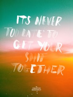 It's Never Too Late To Get Your Shit Together - The Creative Residency Words Quotes, Wise Words, Me Quotes, Motivational Quotes, Inspirational Quotes, Sayings, Funny Quotes, Pretty Words, Beautiful Words