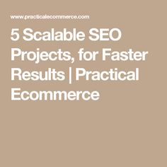 5 Scalable SEO Projects, for Faster Results  |  Practical Ecommerce