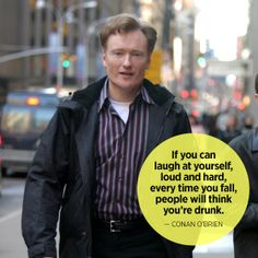 Funny Quotes: If you can laugh at yourself, loud and hard, every time you fall, people will think you're drunk. - Conan O'Brien