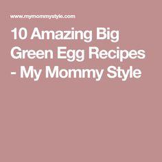 10 Amazing Big Green Egg Recipes - My Mommy Style