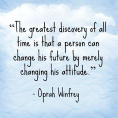 """""""The greatest discovery of all time is that a person can change his future by merely changing his attitude.""""~Oprah Winfrey"""