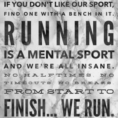 Running is a mental sport and we're all insane.