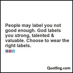People may label you not good enough. God labels you strong, talented & valuable. Choose to wear the right labels - Joel Osteen Quote