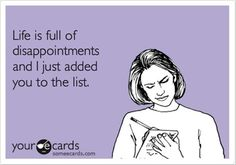 Life is full of disappointments and I just added you to the list.