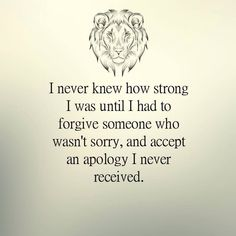 I never knew how strong I was until I had to forgive someone who wasn't sorry, and accept an apology I never received