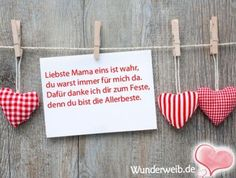 Liebste Mama eins ist wahr, du warst immer für mich da. Dafür danke ich dir zum Feste, denn du bist die Allerbeste.