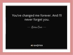 """""""You've changed me forever. And I'll never forget you."""" ― Kiera Cass"""