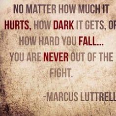 Never out of the fight - Marcus Luttrell , Lone Survivor... Crazy, intense, amazing movie.