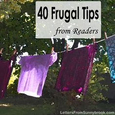 A selection of more than 40 tried and true, practical money saving tips from the frugal readers of Letters from Sunnybrook.