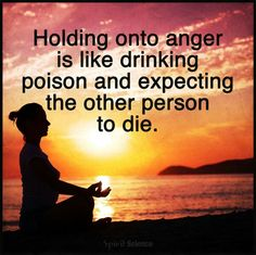 Hanging on to anger will kill you, let go