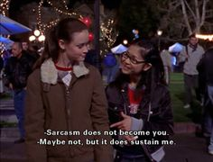 """Sarcasm does not become you."" Rory Gilmore.                                                         ""Maybe not, but it does sustain me."" Lane Kim. Gilmore Girls."