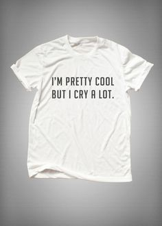 I'm pretty cool but I cry a lot • Sweatshirt • Clothes Casual Outift for • teens • movies • girls • women •. summer • fall • spring • winter • outfit ideas • hipster • dates • school • parties • Tumblr Teen Fashion Print Tee Shirt
