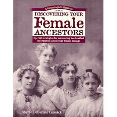 A Genealogist's Guide to Discovering Your Female Ancestors : Special Strategies for Uncovering Hard-To-Find Information About Your Female Lineage [Paperback]  Sharon DeBartolo Carmack (Author) - looks useful!
