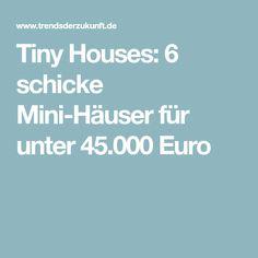 Tiny Houses: 6 schicke Mini-Häuser für unter 45.000 Euro