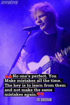No one's perfect. You make mistakes all the time. The key is to learn from them and not make the same mistakes again ED SHEERAN