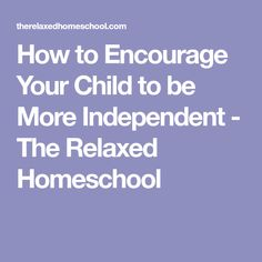 How to Encourage Your Child to be More Independent - The Relaxed Homeschool