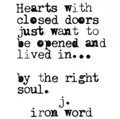 """Hearts with closed doors just want to be opened and lived in… by the right soul."" — J. Iron Word"