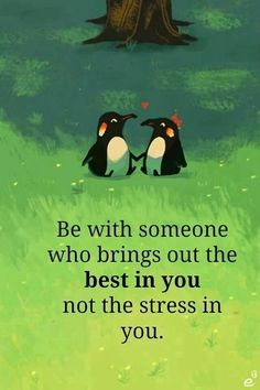 Be with someone that brings out the best in you not the stress in you.