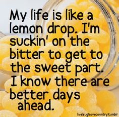 My life is like a lemon drop. I'm suckin' on the bitter to get to the sweet part. I know there are better days ahead - Lemon Drop - Pistol Annies