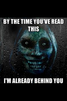 BY THE TIME YOU'VE READ THIS.... I'M ALREADY BEHIND YOU................Creepy but more EERIE!!!