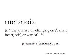 Metanoia (n.) The journey of changing one's mind, heart, self, or way of life