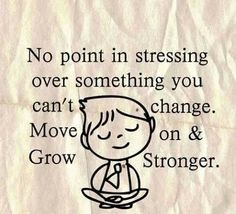 No point in stressing over something you can't change. Move on & Grow Stronger