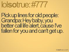 Pick up lines for old people: Grandpa: Hey baby, you better call life alert, cause I've fallen for you and can't get up. Corny Pick Up Lines, Life Alert, Me Quotes, Funny Quotes, Witty Quotes, Funny Memes, It Goes On, I Love To Laugh, Humor
