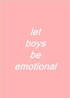 """Men have plenty of emotions; they're just taught that being anything but angry or happy is """"sissy"""" etc."""
