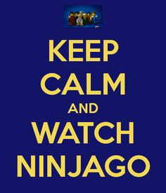 Watch Ninjago, yes. Keep calm, not so sure...
