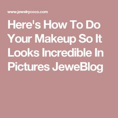 Here's How To Do Your Makeup So It Looks Incredible In Pictures JeweBlog