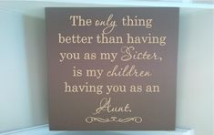 Personalized wooden sign w vinyl quote  The only thing better than having you as my Sister is my children having you as an Aunt. $13.00, via Etsy.