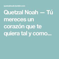 Quetzal Noah — Tú mereces un corazón que te quiera tal y como... Quetzal Noah, Hearts, Poems, Lyrics