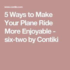 5 Ways to Make Your Plane Ride More Enjoyable - six-two by Contiki