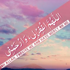 Oh Allah, forgive me and have mercy on me.
