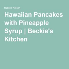Hawaiian Pancakes with Pineapple Syrup | Beckie's Kitchen