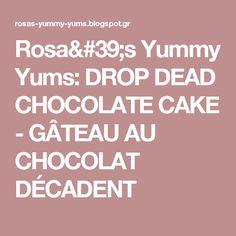 Rosa's Yummy Yums: DROP DEAD CHOCOLATE CAKE - GÂTEAU AU CHOCOLAT DÉCADENT