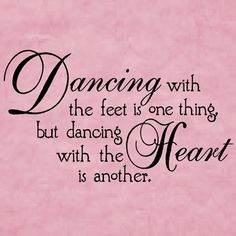 """Dancing with the feet is one thing, but dancing with the HEART is another."""