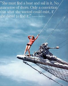 """""""She must find a boat and sail in it. No guarantee of shore. Only a conviction that what she wanted could exist, if she dared find it."""" - Jeanette Winterson"""