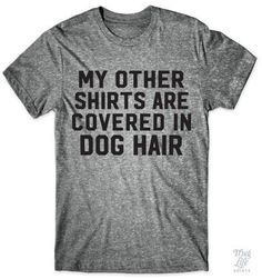 My other shirts are covered in dog hair!