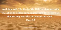 Exo. 5:3 And they said, The God of the Hebrews has met with us. Let us go a three days' journey into the wilderness that we may sacrifice to Jehovah our God... Bible Verse quoted at www.agodman.com