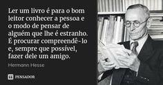 Ler um livro é para o bom leitor conhecer a pessoa e o modo de pensar de alguém que lhe é estranho. É procurar compreendê-lo e, sempre que possível, fazer dele um amigo. — Hermann Hesse