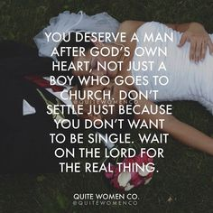 You deserve a man after God's own heart, not just a boy who goes to church. Don't settle just because you don't want to be single. Wait on the lord for the real thing