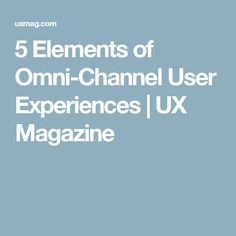 5 Elements of Omni-Channel User Experiences | UX Magazine