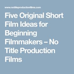 Five Original Short Film Ideas for Beginning Filmmakers – No Title Production Films